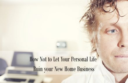 How Not to Let Your Personal Life Ruin Your New Home Business